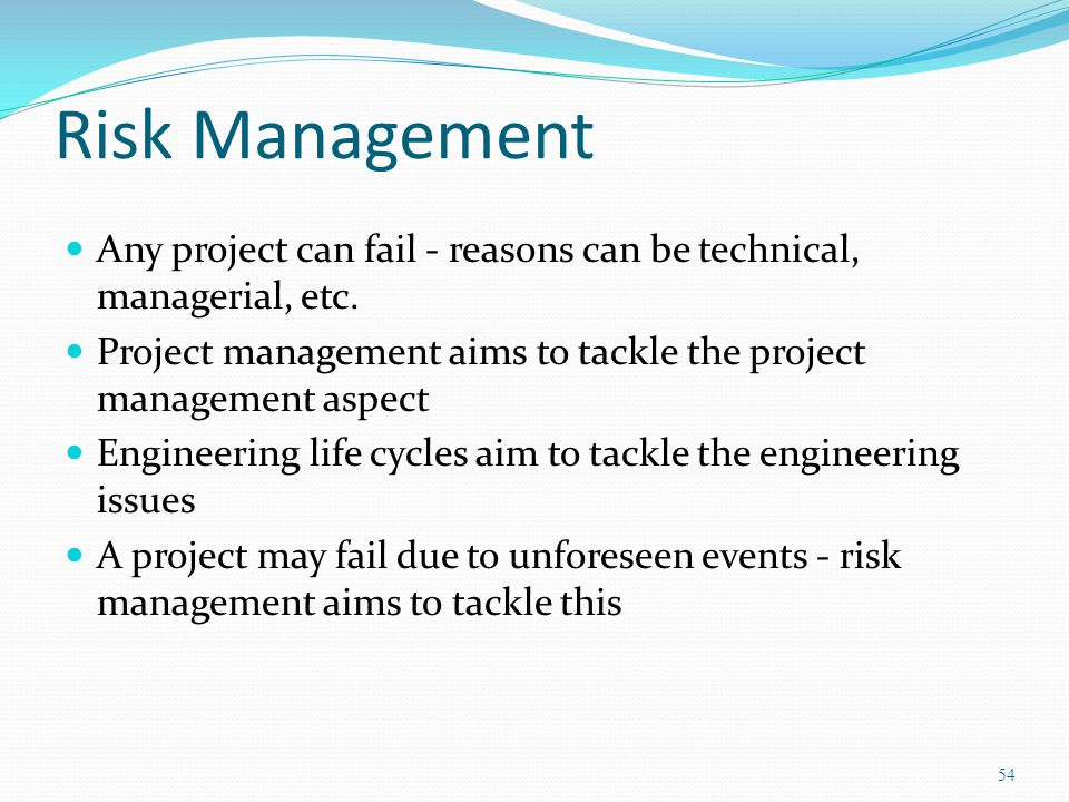 Risk Management Any project can fail - reasons can be technical, managerial, etc. Project management aims to tackle the project management aspect.