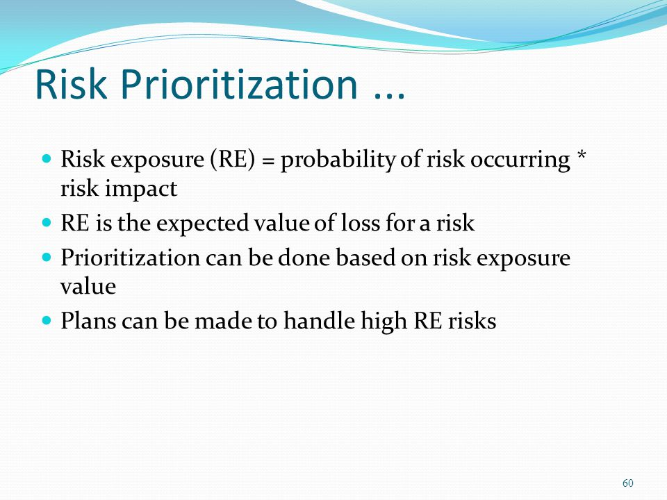 Risk Prioritization ... Risk exposure (RE) = probability of risk occurring * risk impact. RE is the expected value of loss for a risk.