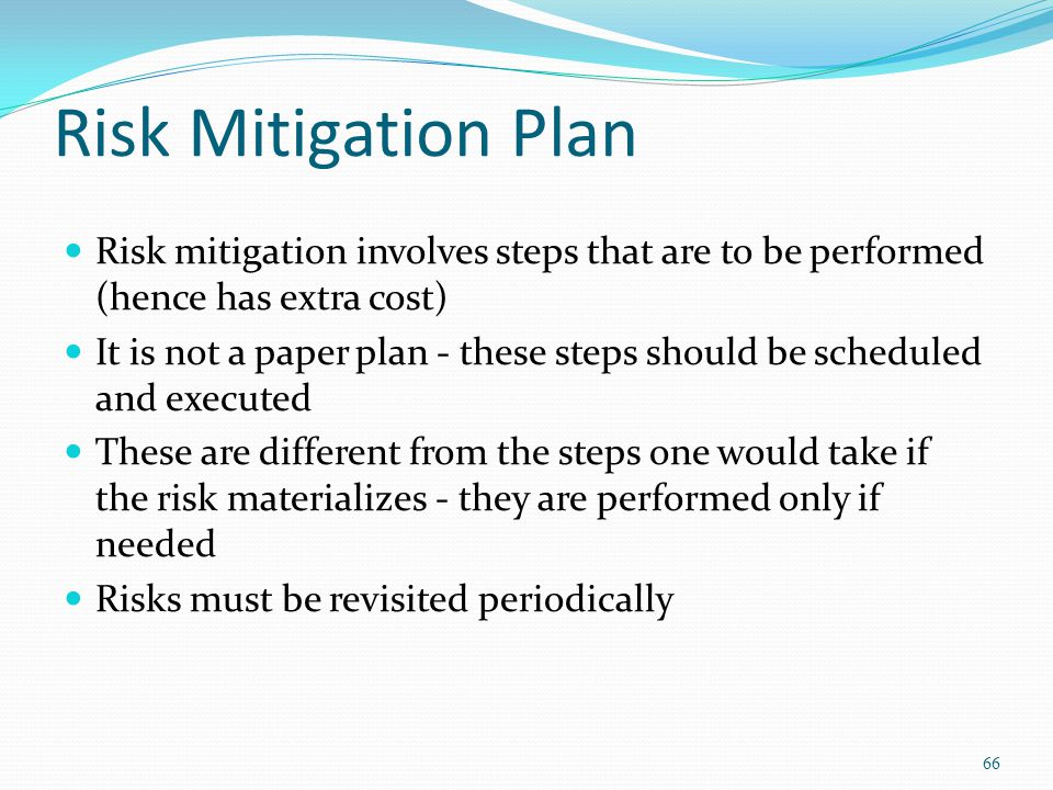 Risk Mitigation Plan Risk mitigation involves steps that are to be performed (hence has extra cost)