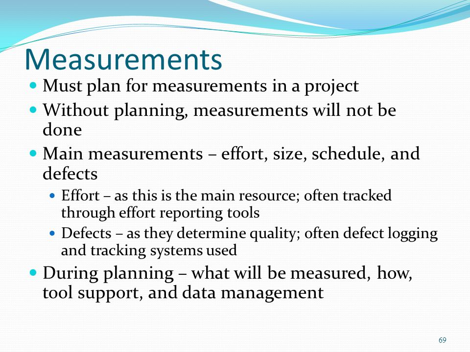 Measurements Must plan for measurements in a project