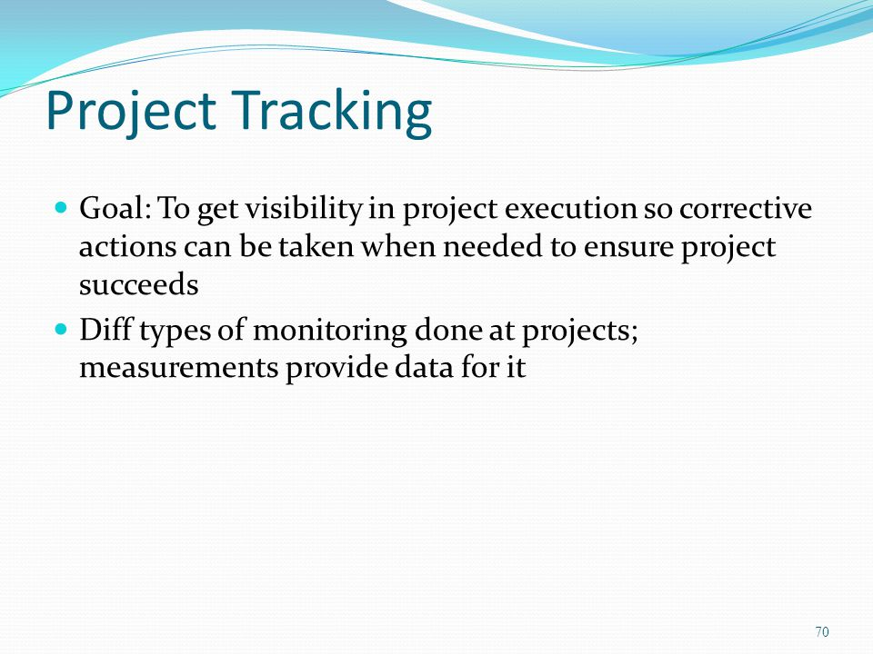 Project Tracking Goal: To get visibility in project execution so corrective actions can be taken when needed to ensure project succeeds.