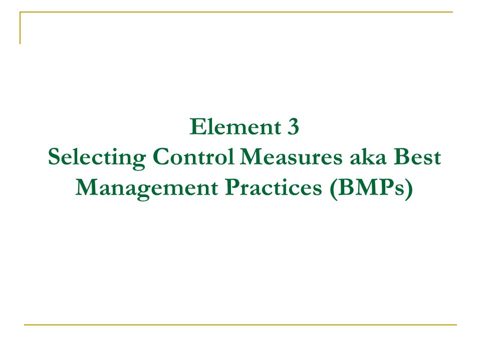 Element 3 Selecting Control Measures aka Best Management Practices (BMPs)