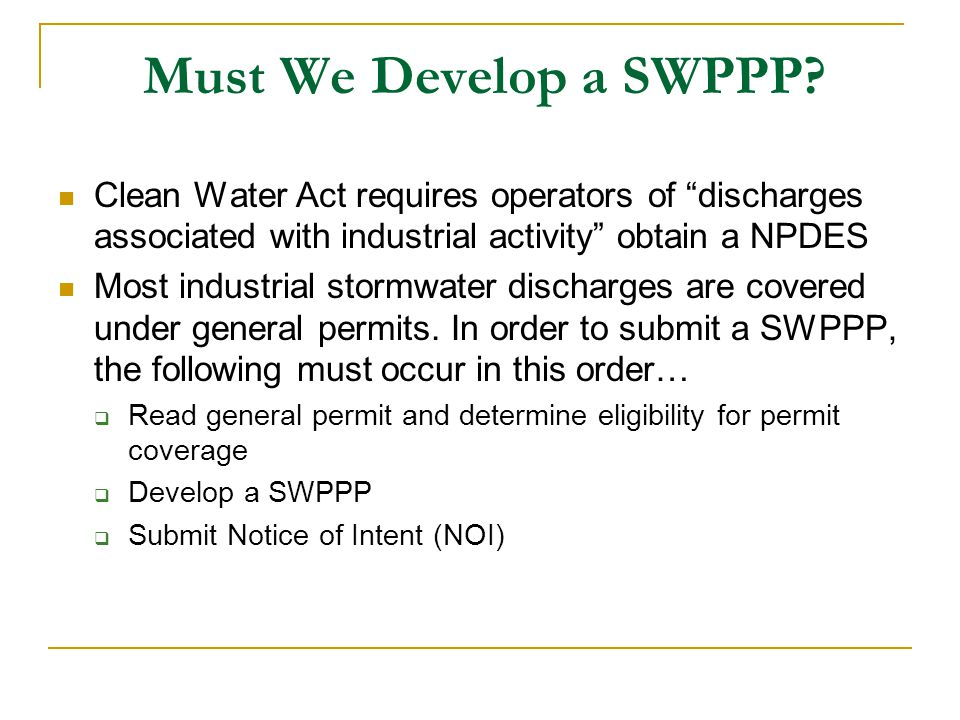 Must We Develop a SWPPP Clean Water Act requires operators of discharges associated with industrial activity obtain a NPDES.