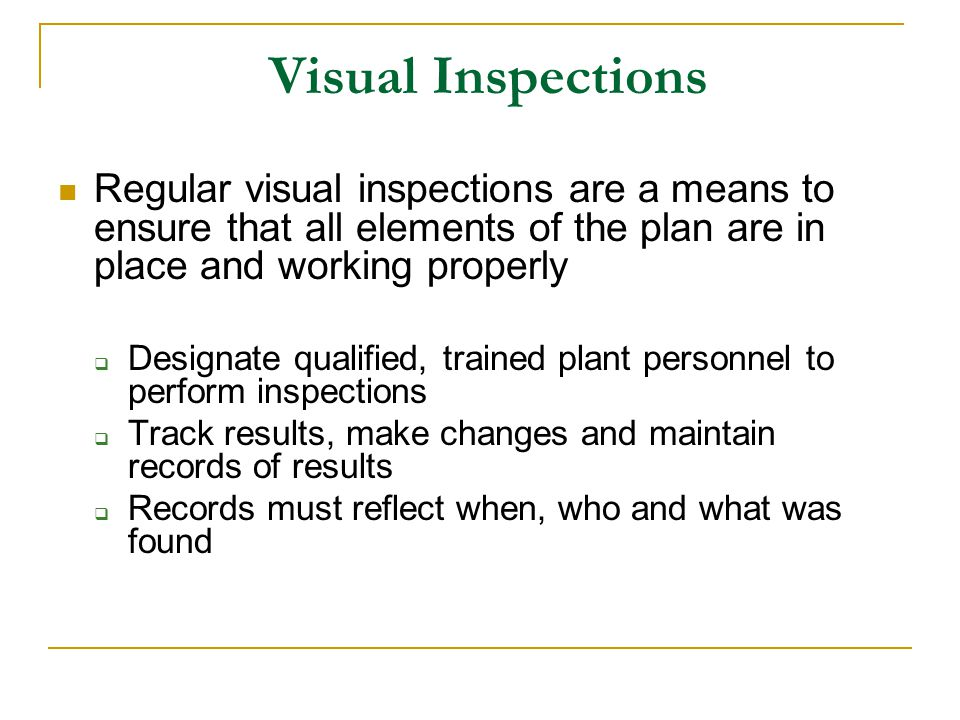Visual Inspections Regular visual inspections are a means to ensure that all elements of the plan are in place and working properly.