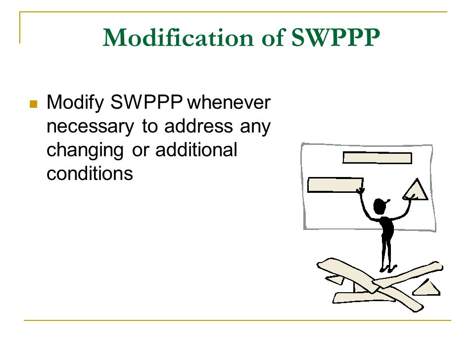 Modification of SWPPP Modify SWPPP whenever necessary to address any changing or additional conditions.