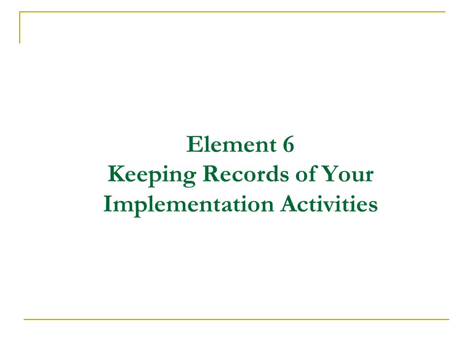Element 6 Keeping Records of Your Implementation Activities