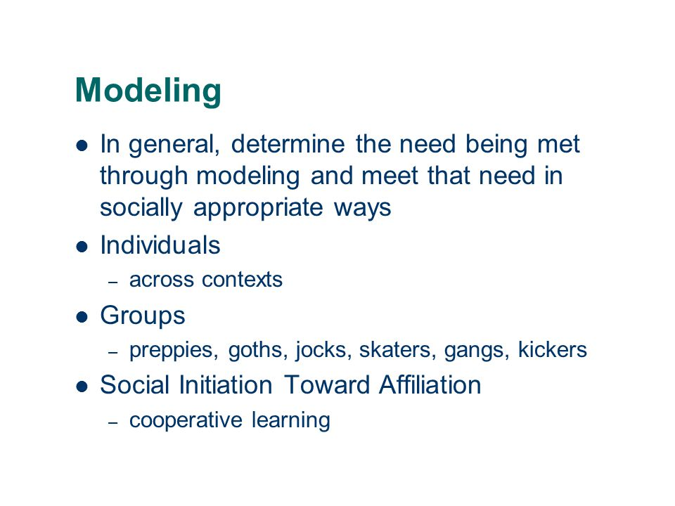 Modeling In general, determine the need being met through modeling and meet that need in socially appropriate ways.