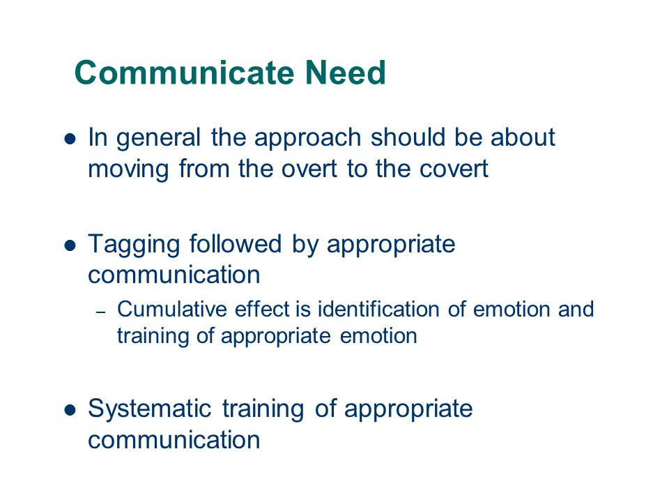 Communicate Need In general the approach should be about moving from the overt to the covert. Tagging followed by appropriate communication.