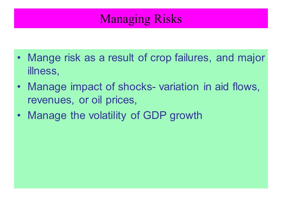Managing Risks Mange risk as a result of crop failures, and major illness, Manage impact of shocks- variation in aid flows, revenues, or oil prices,