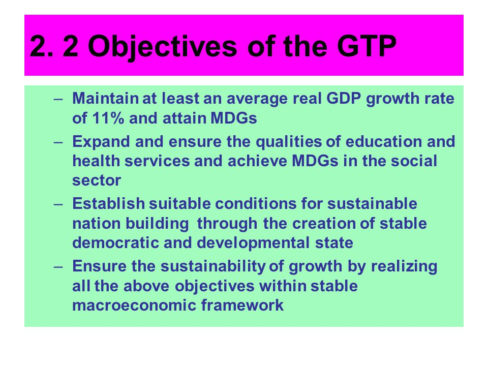 2. 2 Objectives of the GTP Maintain at least an average real GDP growth rate of 11% and attain MDGs.