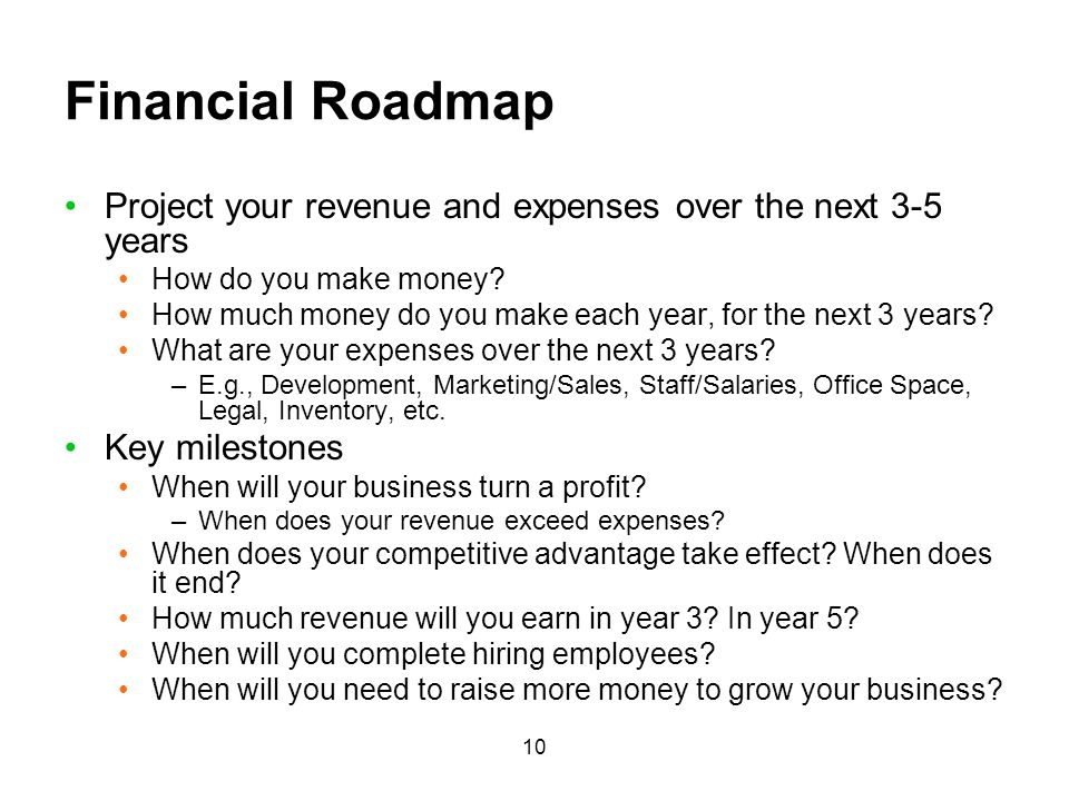 Financial Roadmap Project your revenue and expenses over the next 3-5 years. How do you make money