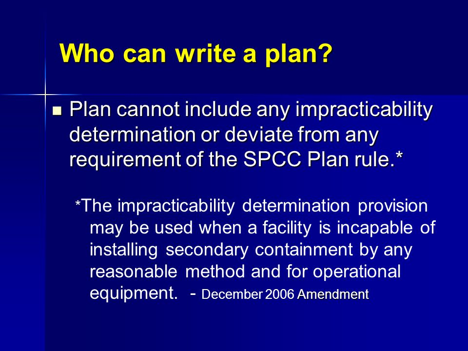 Who can write a plan Plan cannot include any impracticability determination or deviate from any requirement of the SPCC Plan rule.*
