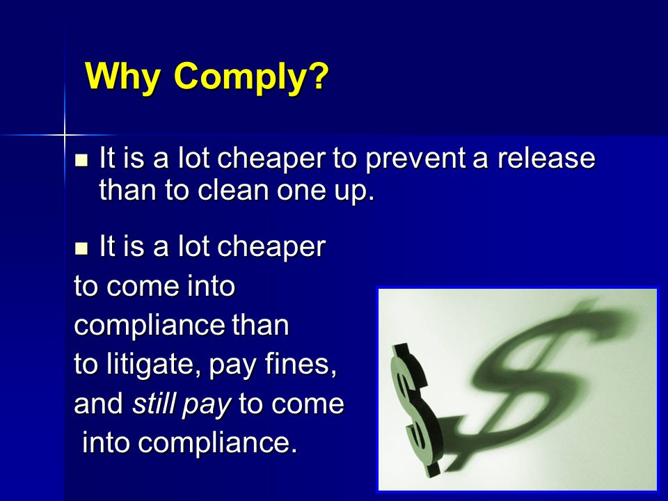 Why Comply It is a lot cheaper to prevent a release than to clean one up. It is a lot cheaper. to come into.