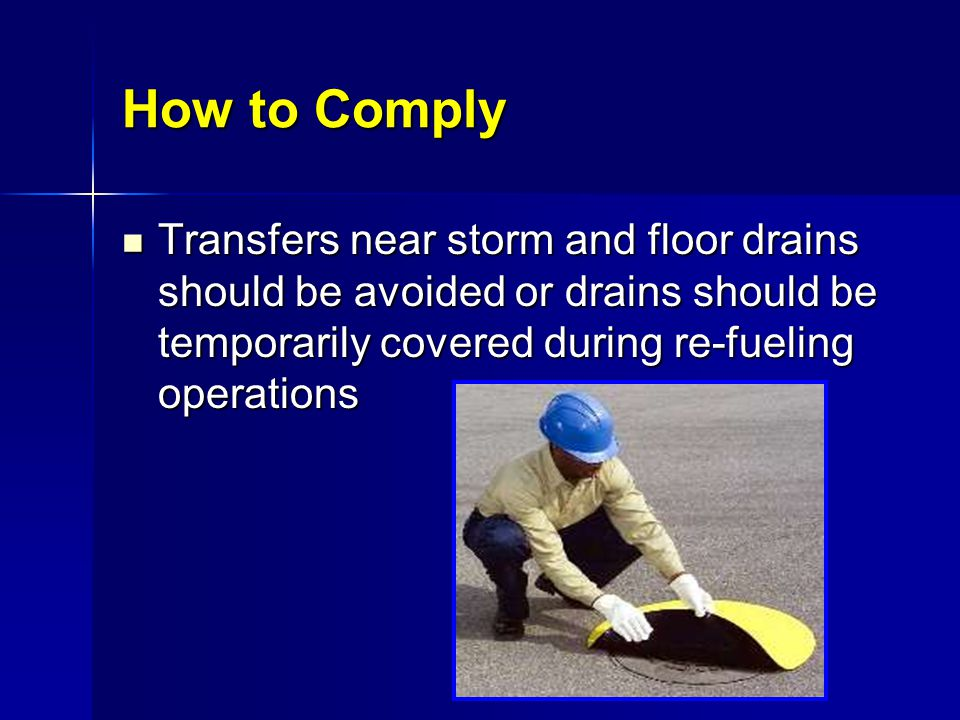 How to Comply Transfers near storm and floor drains should be avoided or drains should be temporarily covered during re-fueling operations.