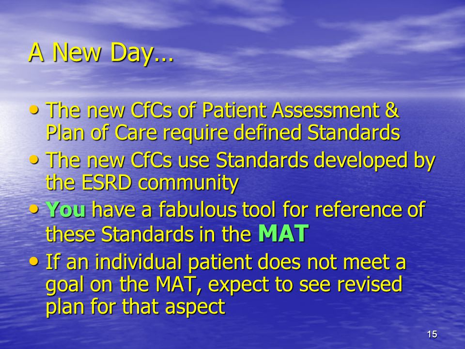 A New Day… The new CfCs of Patient Assessment & Plan of Care require defined Standards. The new CfCs use Standards developed by the ESRD community.