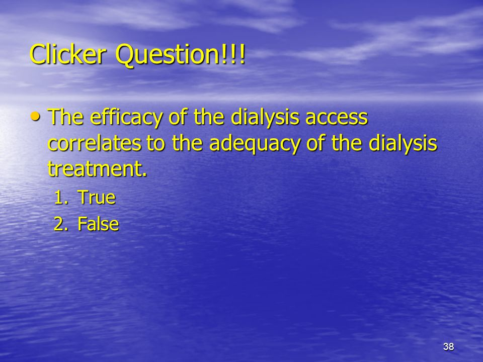 Clicker Question!!! The efficacy of the dialysis access correlates to the adequacy of the dialysis treatment.