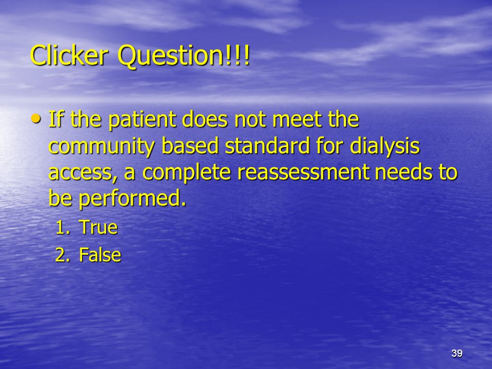 Clicker Question!!! If the patient does not meet the community based standard for dialysis access, a complete reassessment needs to be performed.