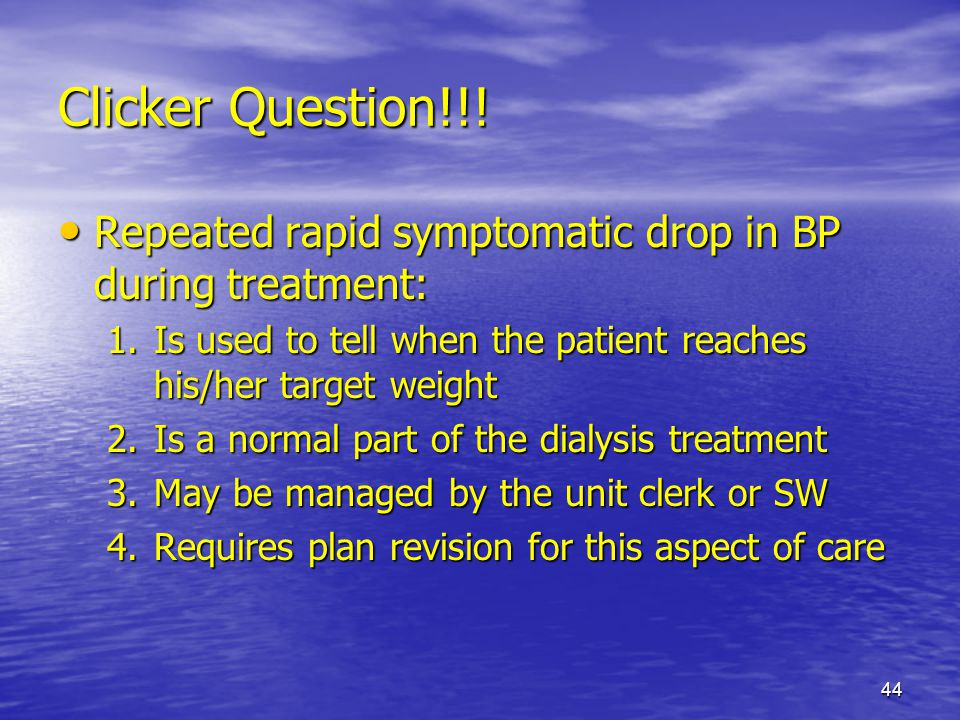 Clicker Question!!! Repeated rapid symptomatic drop in BP during treatment: Is used to tell when the patient reaches his/her target weight.