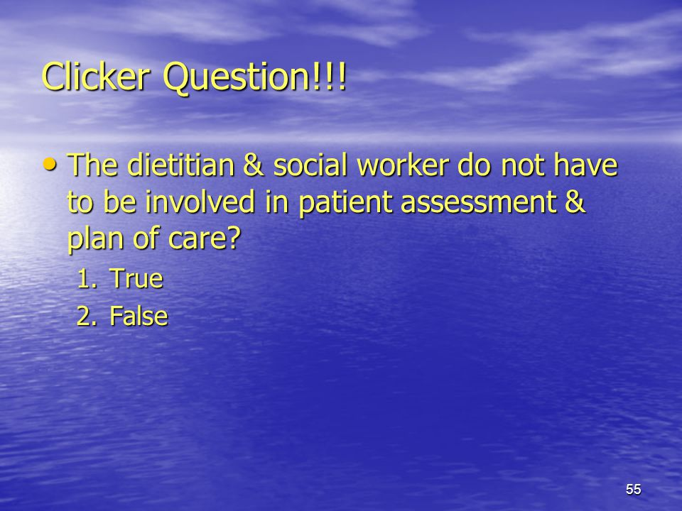 Clicker Question!!! The dietitian & social worker do not have to be involved in patient assessment & plan of care