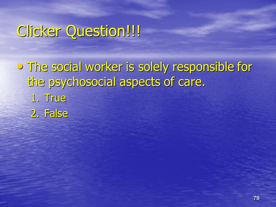 Clicker Question!!! The social worker is solely responsible for the psychosocial aspects of care. True.