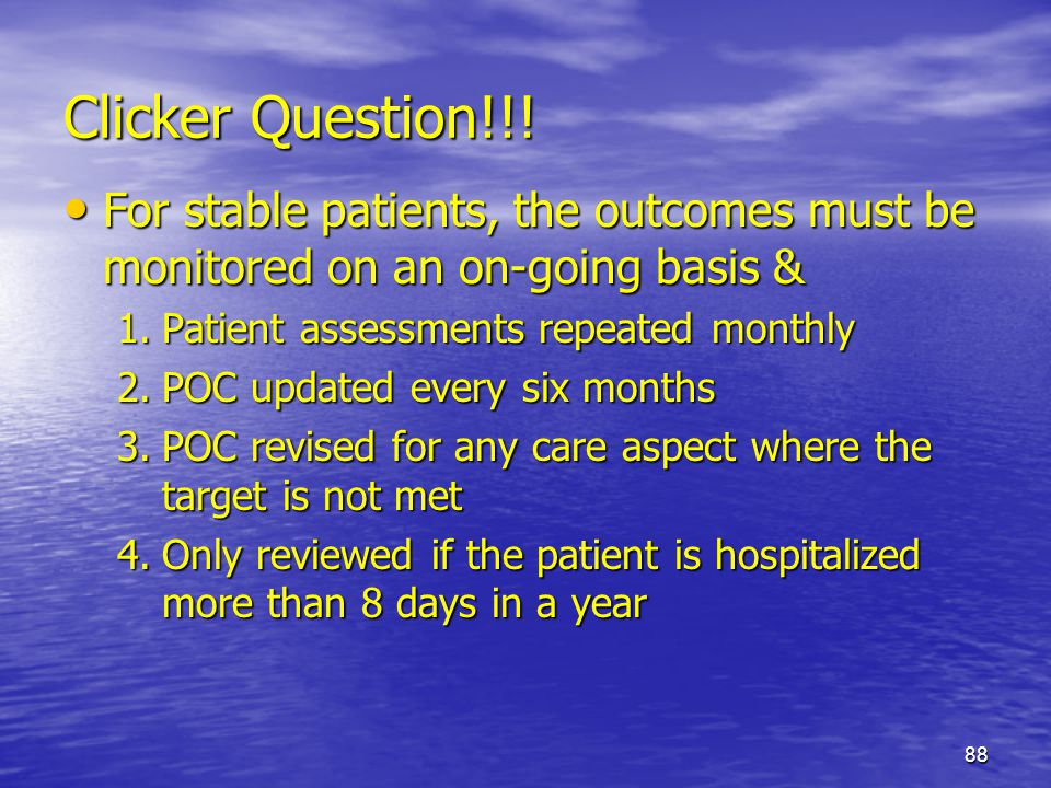 Clicker Question!!! For stable patients, the outcomes must be monitored on an on-going basis & Patient assessments repeated monthly.