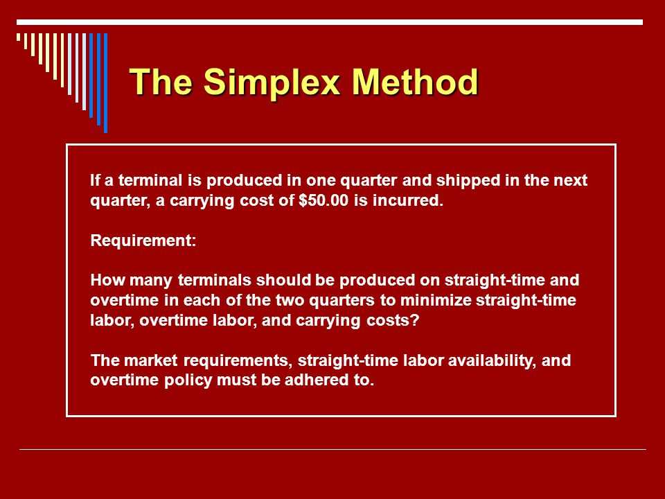 The Simplex Method If a terminal is produced in one quarter and shipped in the next. quarter, a carrying cost of $50.00 is incurred.