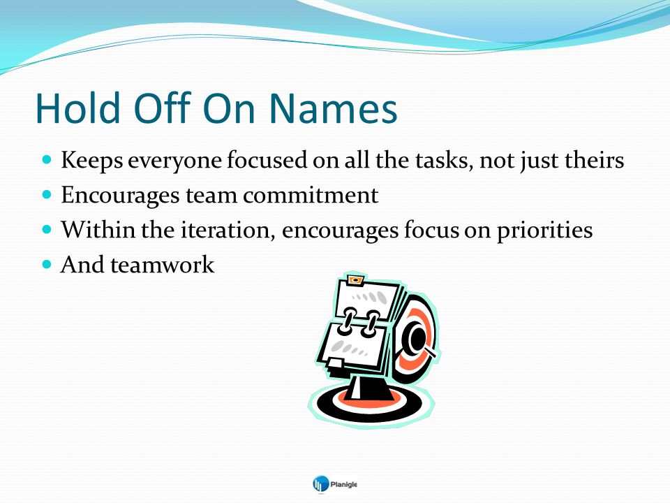 Hold Off On Names Keeps everyone focused on all the tasks, not just theirs. Encourages team commitment.