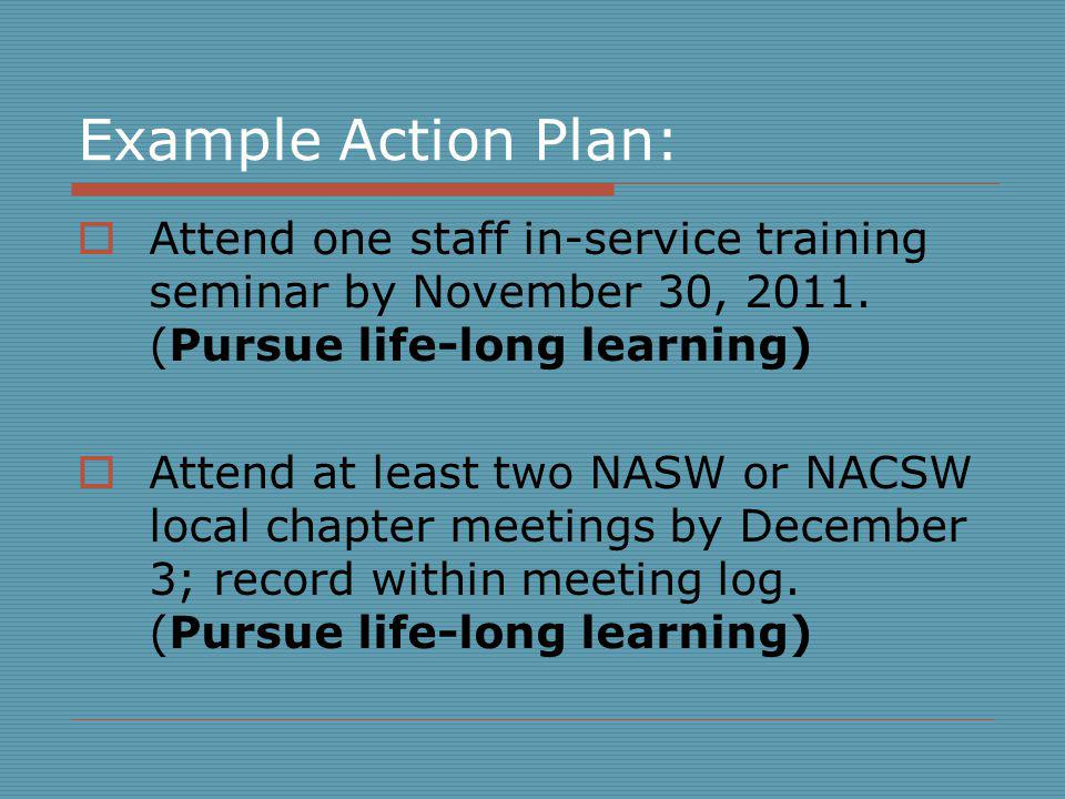 Example Action Plan: Attend one staff in-service training seminar by November 30, 2011. (Pursue life-long learning)