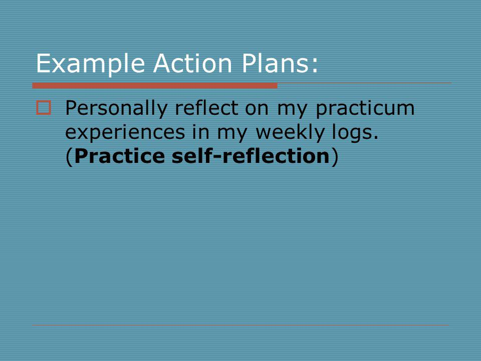Example Action Plans: Personally reflect on my practicum experiences in my weekly logs.
