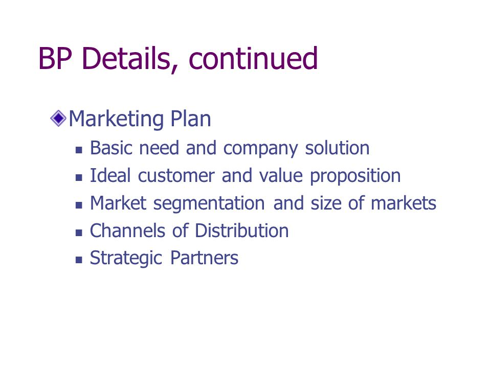 BP Details, continued Marketing Plan Basic need and company solution