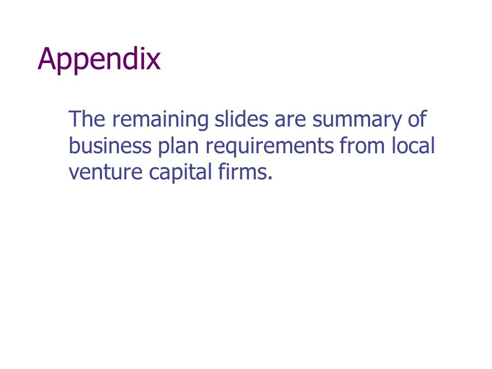 Appendix The remaining slides are summary of business plan requirements from local venture capital firms.