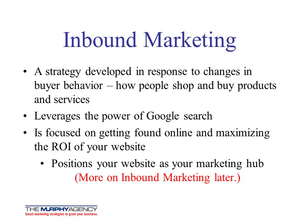 Inbound Marketing A strategy developed in response to changes in buyer behavior – how people shop and buy products and services.