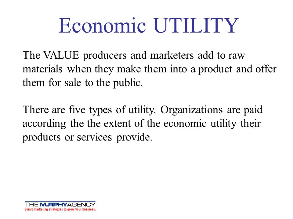 Economic UTILITY The VALUE producers and marketers add to raw materials when they make them into a product and offer them for sale to the public.