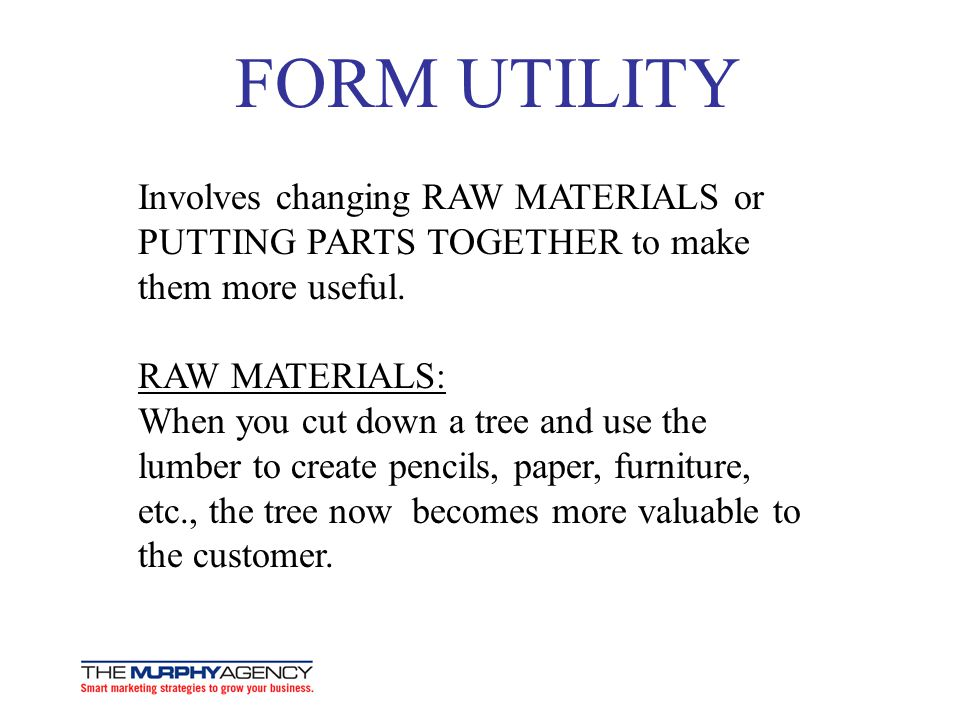 FORM UTILITY Involves changing RAW MATERIALS or PUTTING PARTS TOGETHER to make them more useful. RAW MATERIALS: