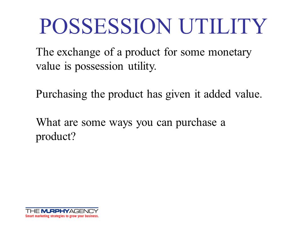 POSSESSION UTILITY The exchange of a product for some monetary value is possession utility. Purchasing the product has given it added value.