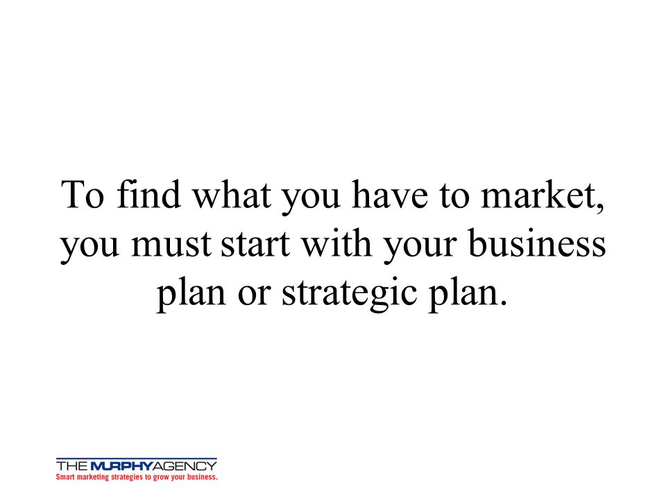 To find what you have to market, you must start with your business plan or strategic plan.