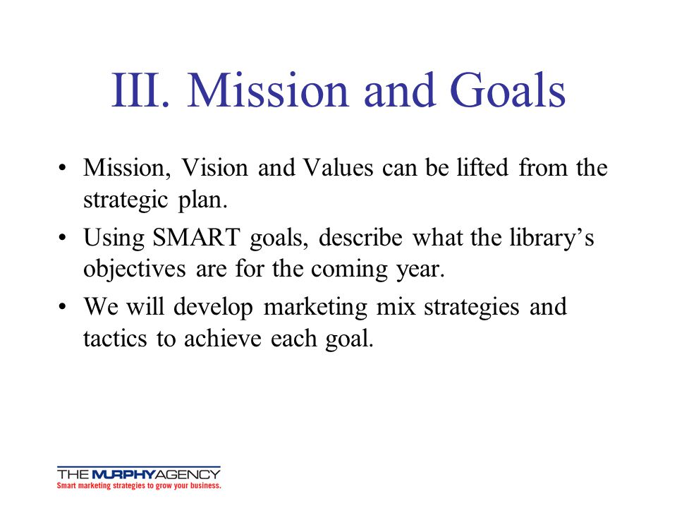 III. Mission and Goals Mission, Vision and Values can be lifted from the strategic plan.