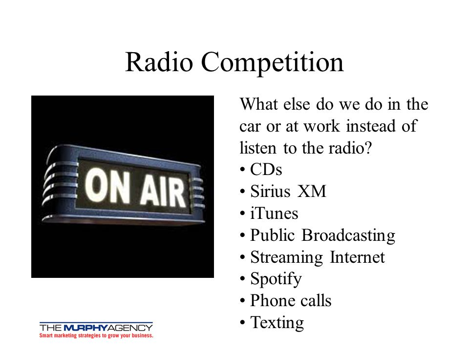 Radio Competition What else do we do in the car or at work instead of listen to the radio • CDs. • Sirius XM.