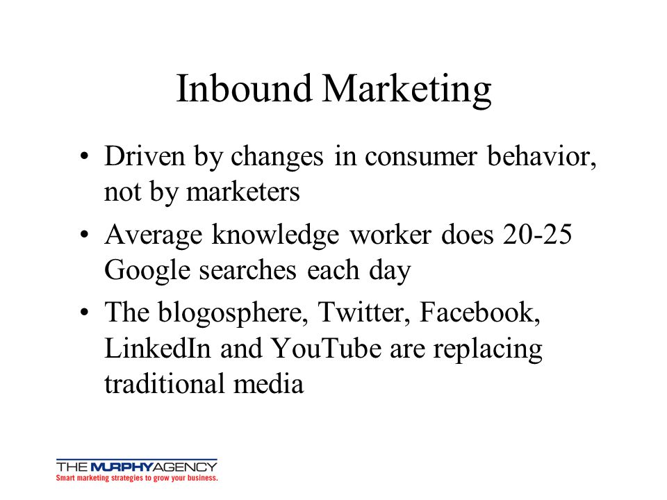 Inbound Marketing Driven by changes in consumer behavior, not by marketers. Average knowledge worker does 20-25 Google searches each day.