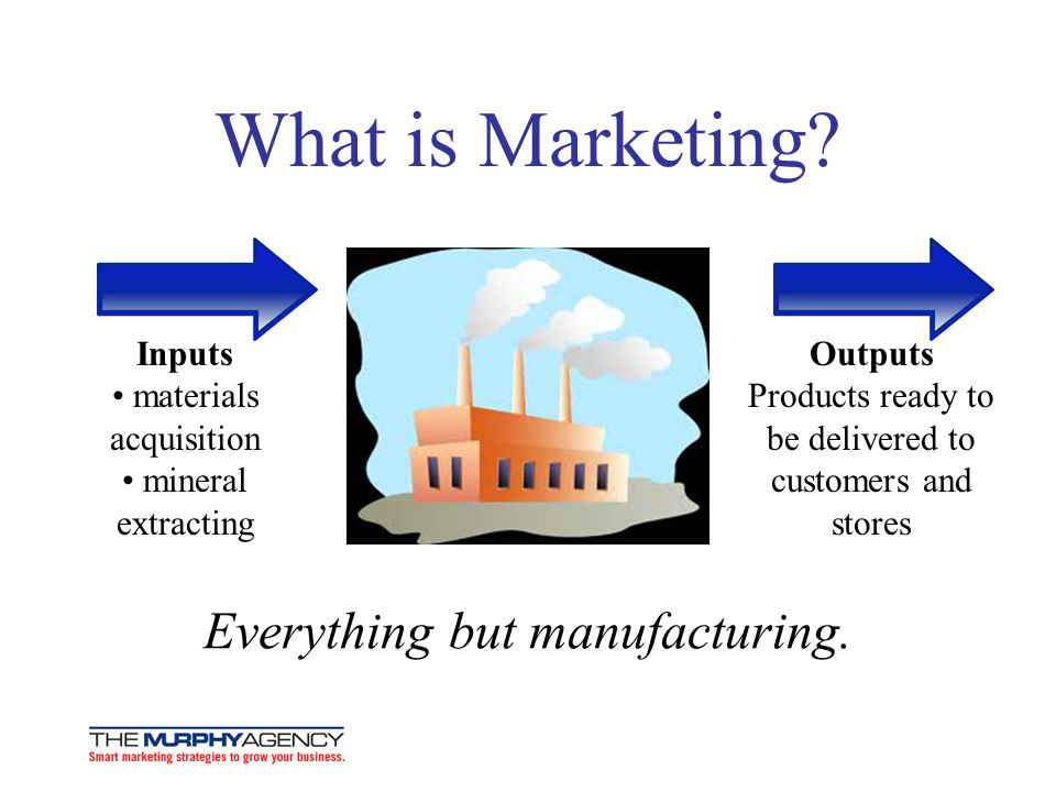 What is Marketing Everything but manufacturing.