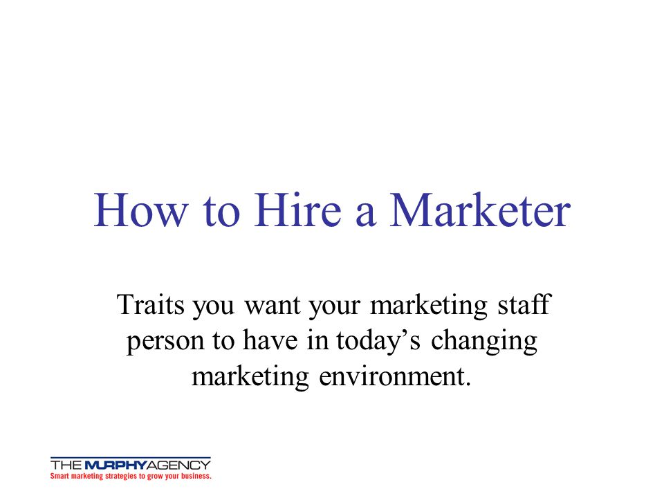 How to Hire a Marketer Traits you want your marketing staff person to have in today's changing marketing environment.
