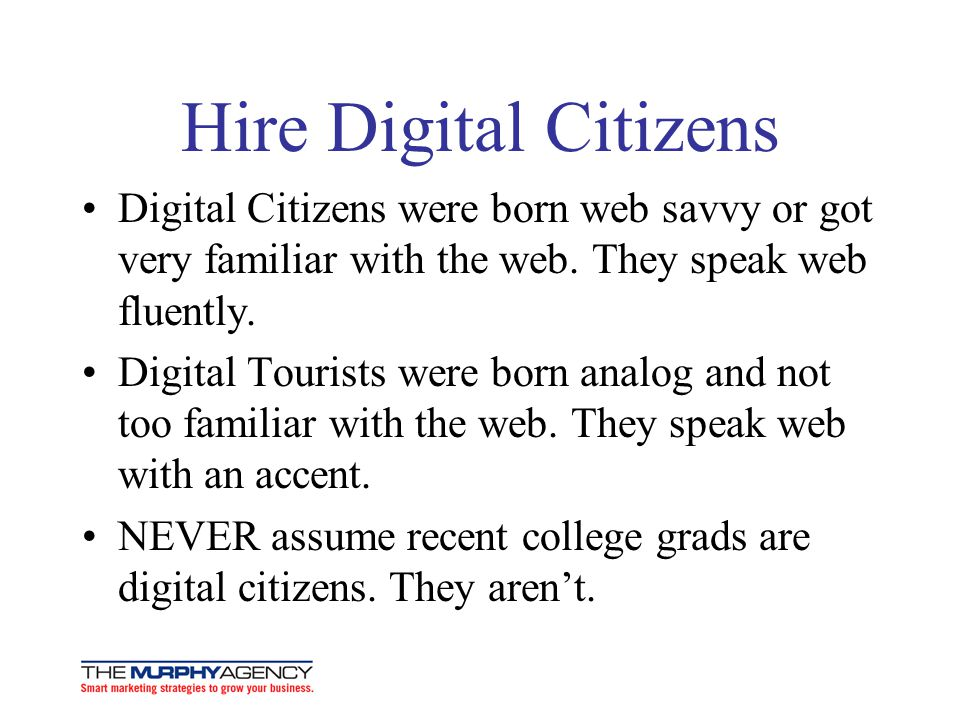 Hire Digital Citizens Digital Citizens were born web savvy or got very familiar with the web. They speak web fluently.