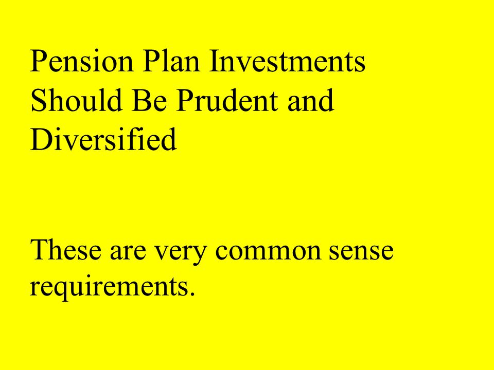 Pension Plan Investments Should Be Prudent and Diversified These are very common sense requirements.