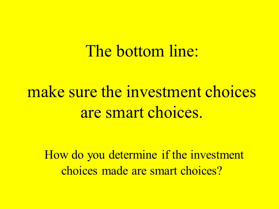 The bottom line: make sure the investment choices are smart choices