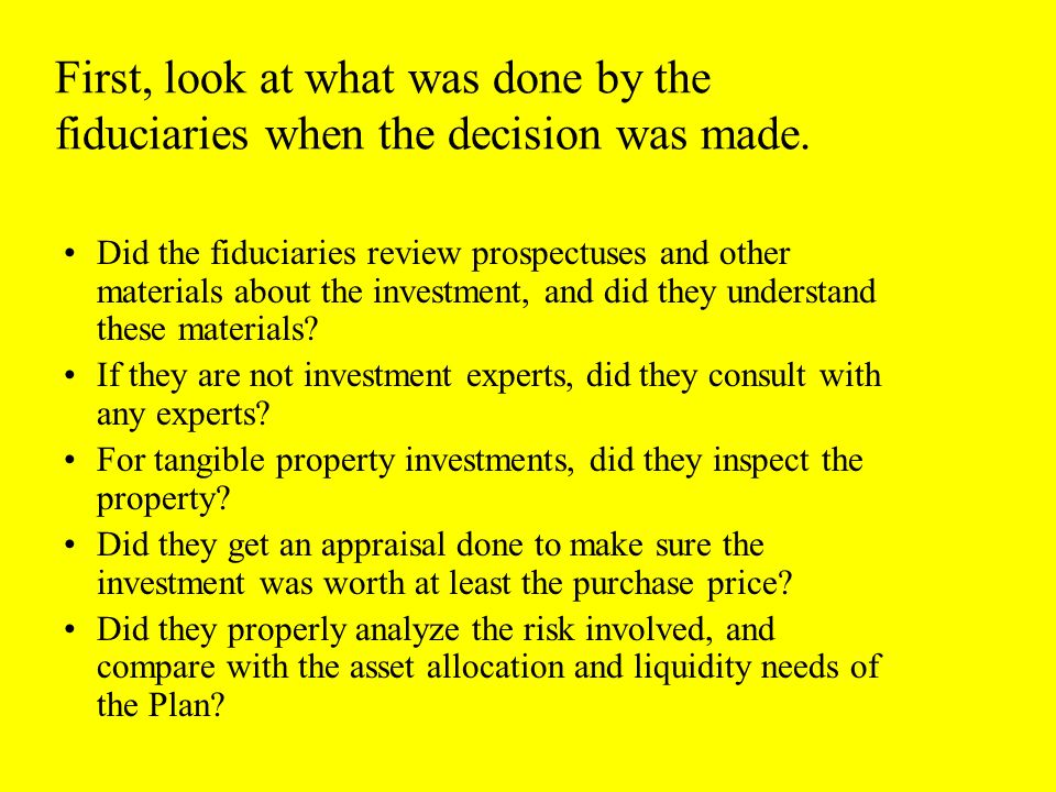 First, look at what was done by the fiduciaries when the decision was made.