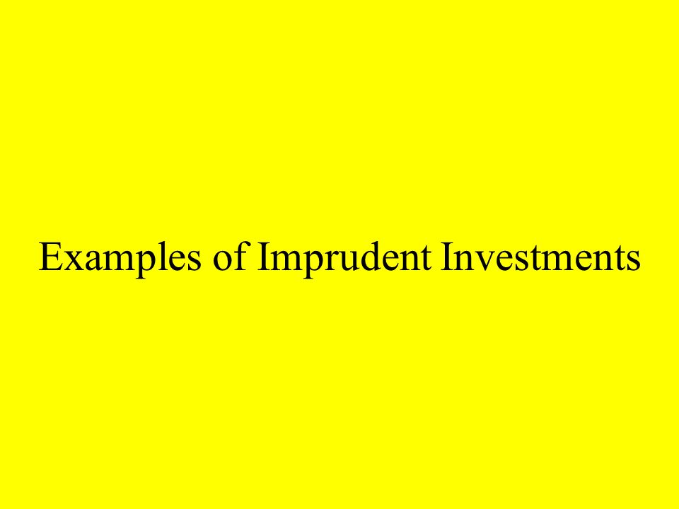 Examples of Imprudent Investments