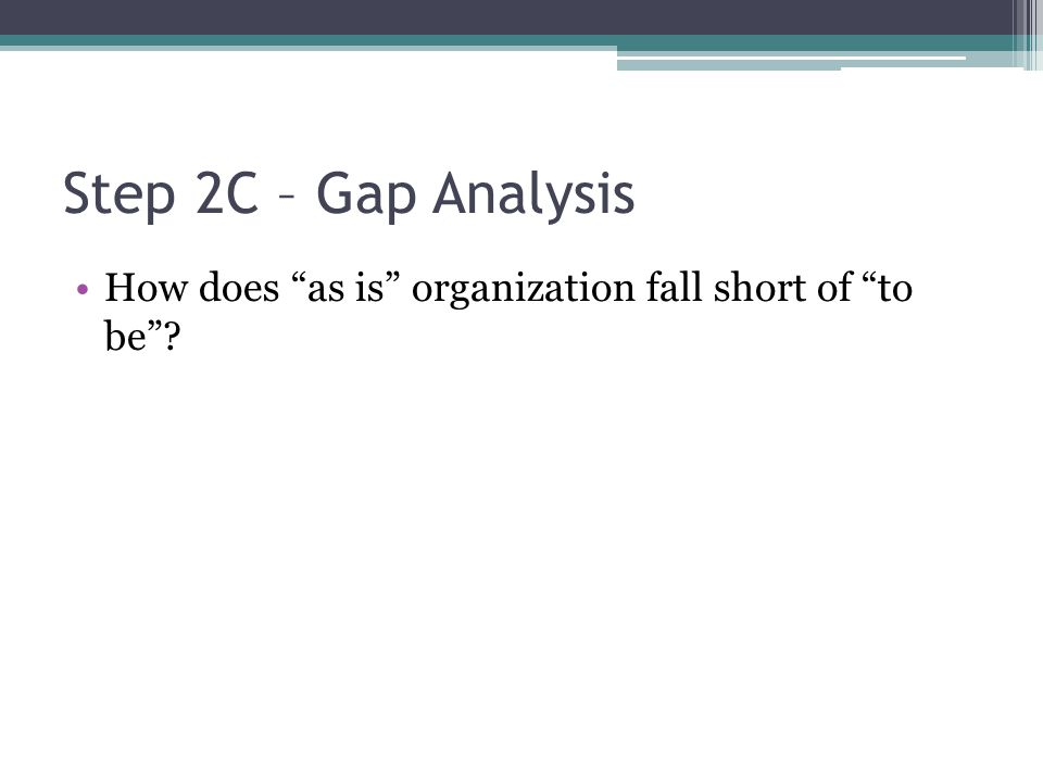 Step 2C – Gap Analysis How does as is organization fall short of to be