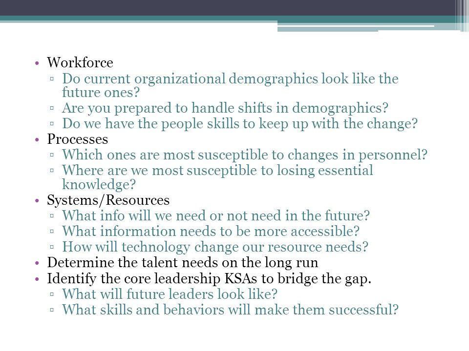 Workforce Do current organizational demographics look like the future ones Are you prepared to handle shifts in demographics