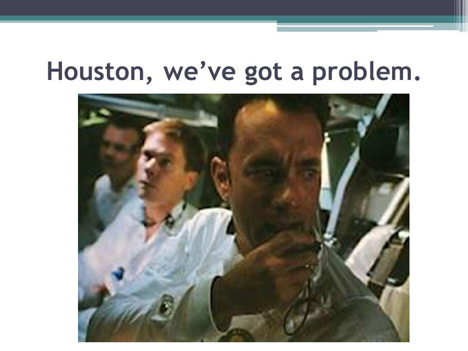 Houston, we've got a problem.