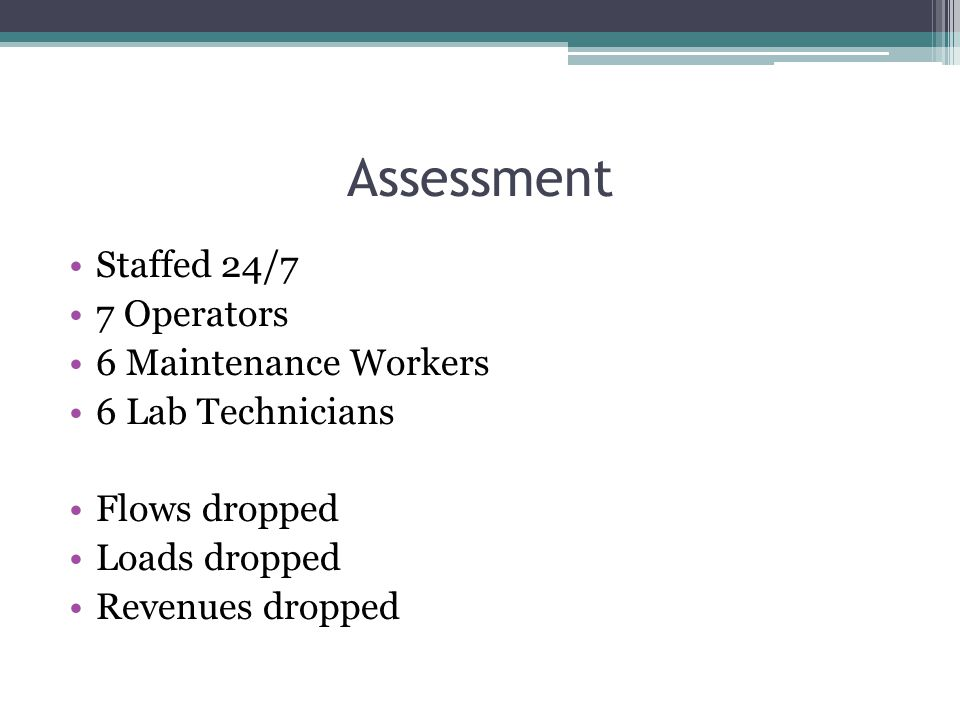Assessment Staffed 24/7 7 Operators 6 Maintenance Workers